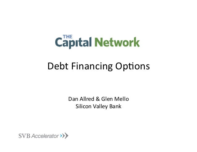 Debt	  Financing	  Op.ons	        Dan	  Allred	  &	  Glen	  Mello	          Silicon	  Valley	  Bank