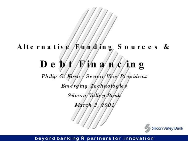 Alternative Funding Sources & Debt Financing Philip G. Korn - Senior Vice President Emerging Technologies Silicon Valley B...