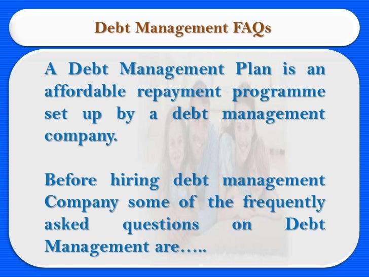 Debt Management FAQsA Debt Management Plan is anaffordable repayment programmeset up by a debt managementcompany.Before hi...