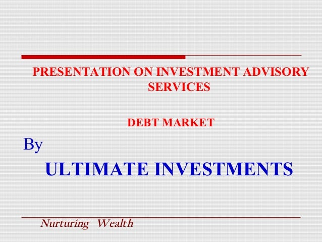 PRESENTATION ON INVESTMENT ADVISORY SERVICES DEBT MARKET  By  ULTIMATE INVESTMENTS Nurturing Wealth
