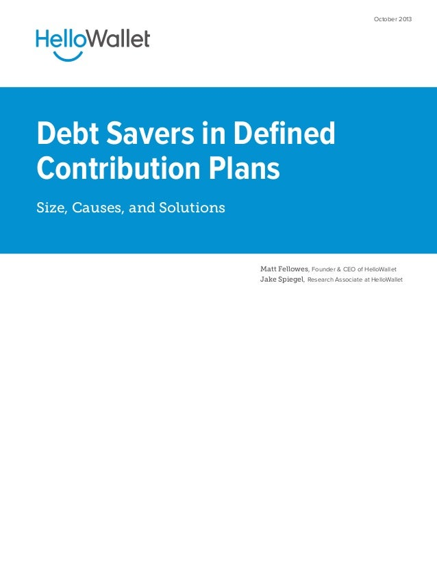 October 2013 Contribution Plans Size, Causes, and Solutions Matt Fellowes, Founder & CEO of HelloWallet Jake Spiegel, Rese...
