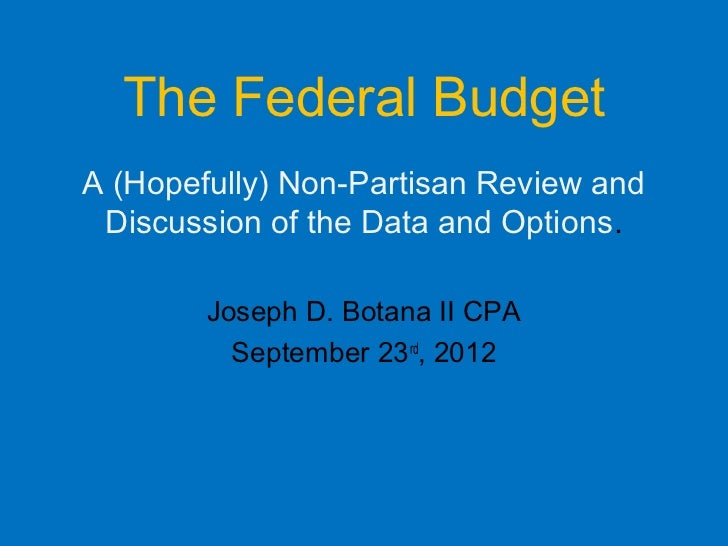 The Federal BudgetA (Hopefully) Non-Partisan Review and Discussion of the Data and Options.        Joseph D. Botana II CPA...