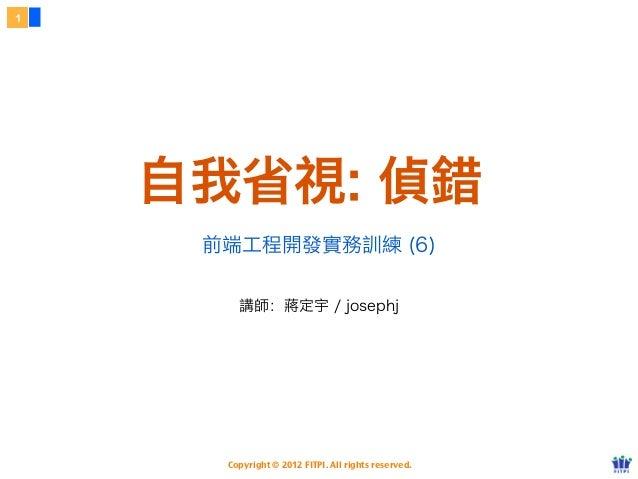 1    自我省視: 偵錯     前端工程開發實務訓練 (6)        講師:蔣定宇 / josephj      Copyright © 2012 FITPI. All rights reserved.