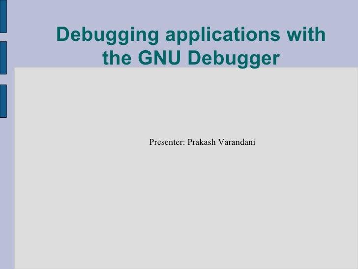 Debugging applications with the GNU Debugger <ul><ul><li>Presenter: Prakash Varandani </li></ul></ul>
