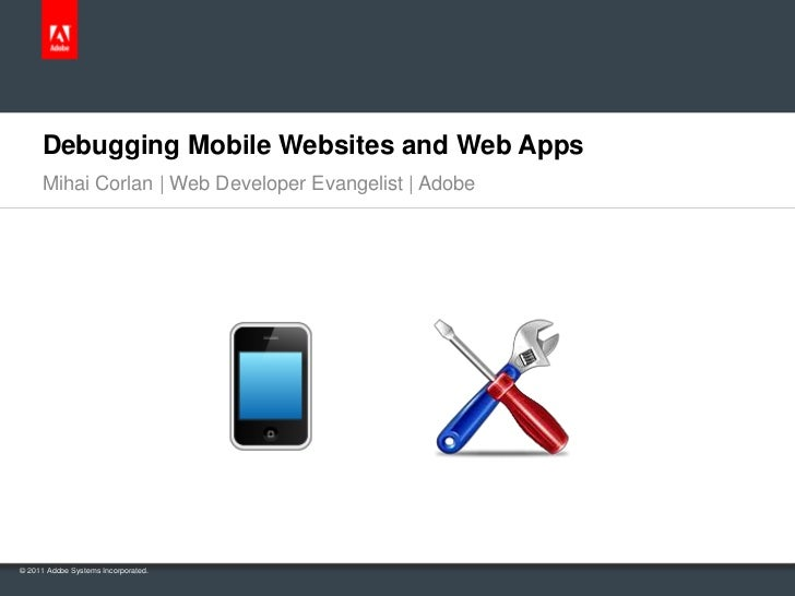Debugging Mobile Websites and Web Apps     Mihai Corlan | Web Developer Evangelist | Adobe© 2011 Adobe Systems Incorporated.
