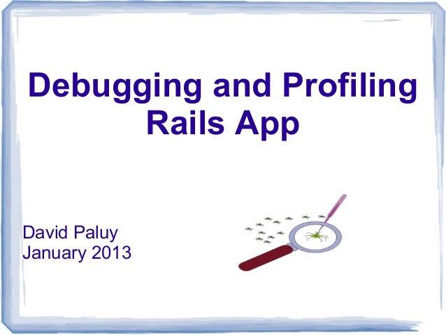 Debugging and Profiling      Rails AppDavid PaluyJanuary 2013