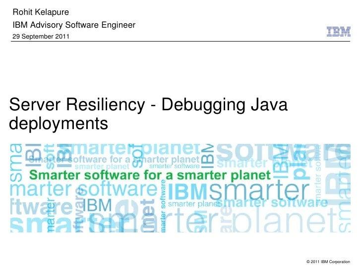 Rohit Kelapure<br />IBM Advisory Software Engineer <br />29 September 2011<br />Server Resiliency - Debugging Java deploym...