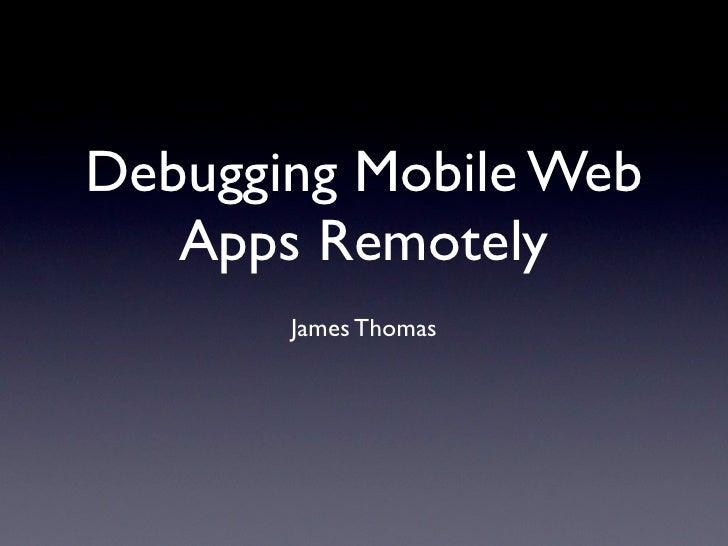 Debugging Mobile Web   Apps Remotely       James Thomas