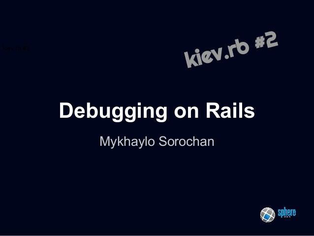 kiev.rb #2  #2 .rb  kiev  Debugging on Rails Mykhaylo Sorochan