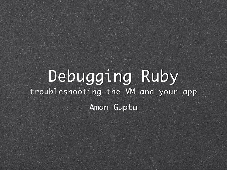 Debugging Ruby troubleshooting the VM and your app             Aman Gupta