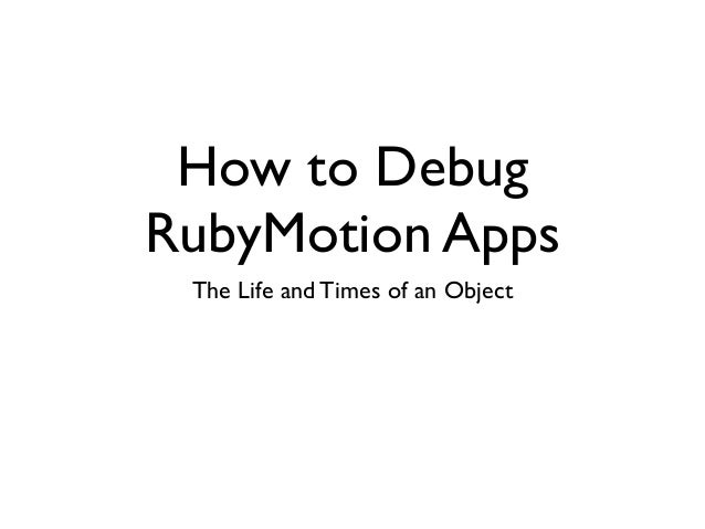How to DebugRubyMotion AppsThe Life and Times of an Object