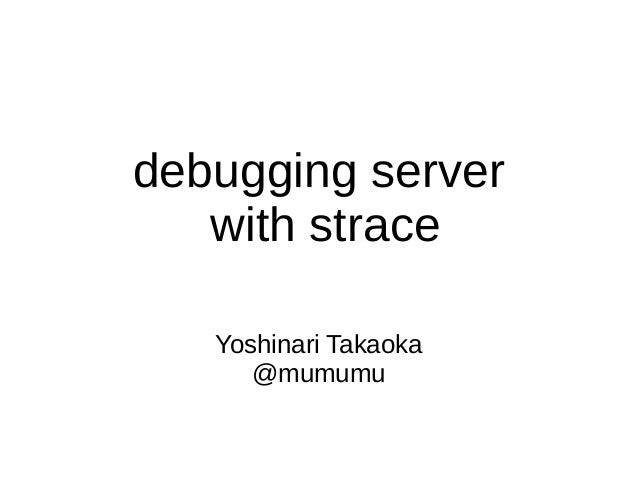 debugging server with strace Yoshinari Takaoka @mumumu
