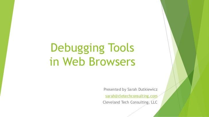 Debugging Toolsin Web Browsers         Presented by Sarah Dutkiewicz          sarah@cletechconsulting.com         Clevelan...