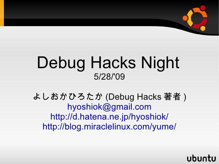 <ul><ul><li>Debug Hacks Night   </li></ul></ul><ul><ul><li>5/28/'09 </li></ul></ul><ul><ul><li>よしおかひろたか(Debug Hacks著者) </l...