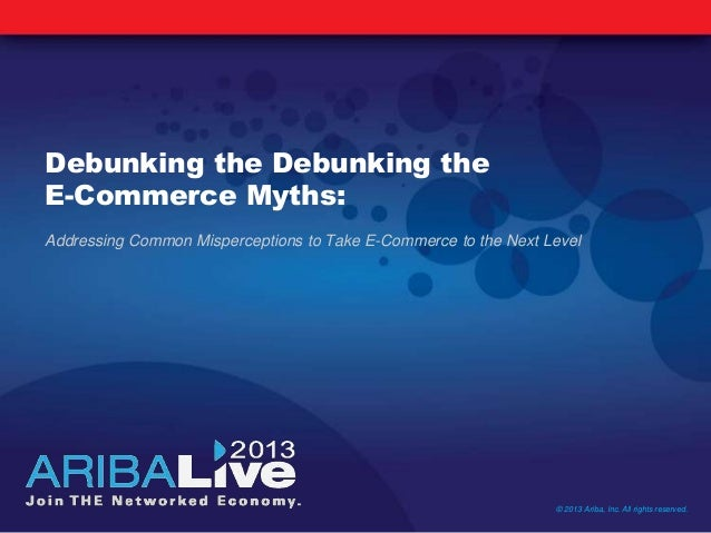 Debunking the Debunking theE-Commerce Myths:Addressing Common Misperceptions to Take E-Commerce to the Next Level© 2013 Ar...