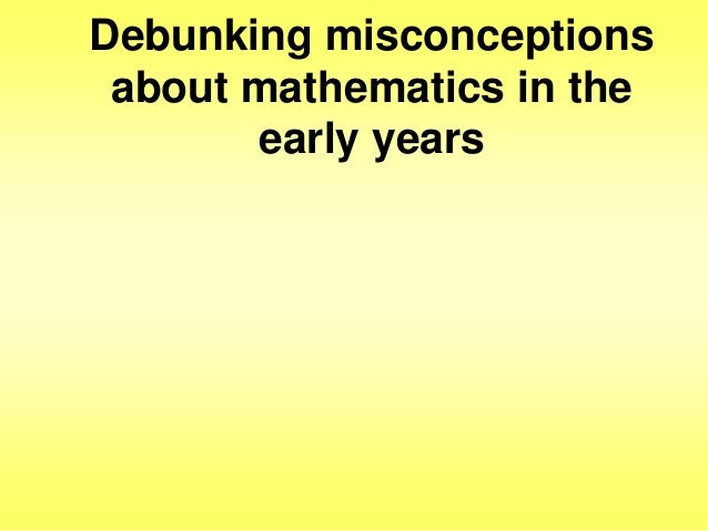 Debunking misconceptions about mathematics in the early years