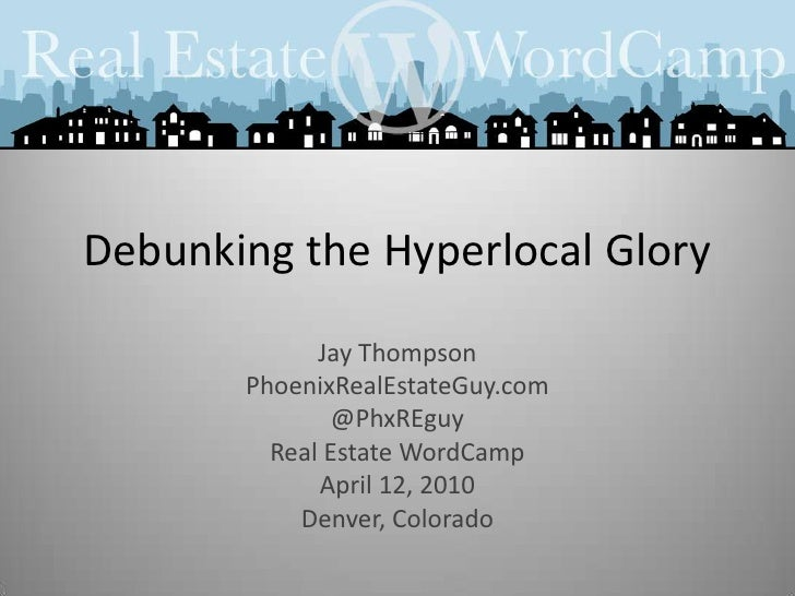 Debunking the Hyperlocal Glory<br />Jay Thompson<br />PhoenixRealEstateGuy.com<br />@PhxREguy<br />Real Estate WordCamp<br...