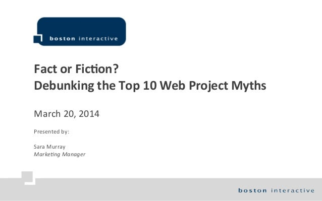 Fact  or  Fic)on? Debunking  the  Top  10  Web  Project  Myths March  20,  2014 Presented  by: Sara...