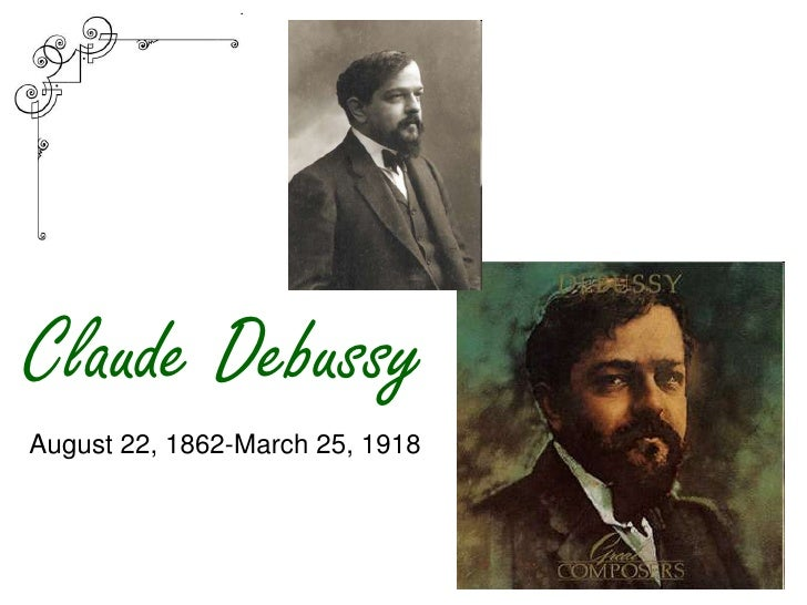 Claude Debussy August 22, 1862-March 25, 1918