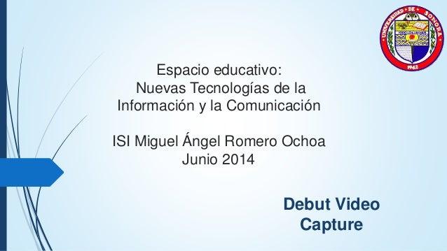 Espacio educativo: Nuevas Tecnologías de la Información y la Comunicación ISI Miguel Ángel Romero Ochoa Junio 2014 Debut V...