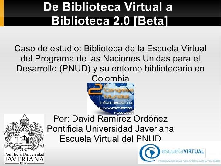 De Biblioteca Virtual a  Biblioteca 2.0 [Beta] Caso de estudio : Biblioteca de la Escuela Virtual del Programa de las Naci...