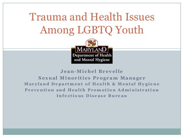 Trauma and Health Issues Among LGBTQ Youth  Jean-Michel Brevelle Sexual Minorities Program Manager Maryland Department of ...