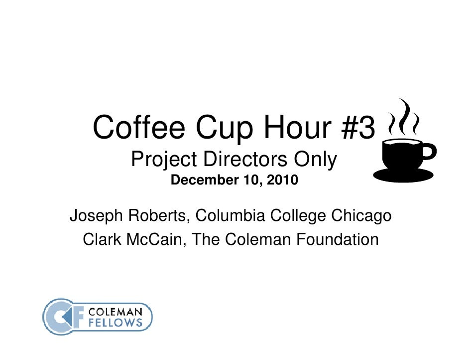 Coffee Cup Hour #3       Project Directors Only            December 10, 2010Joseph Roberts, Columbia College Chicago  Clar...
