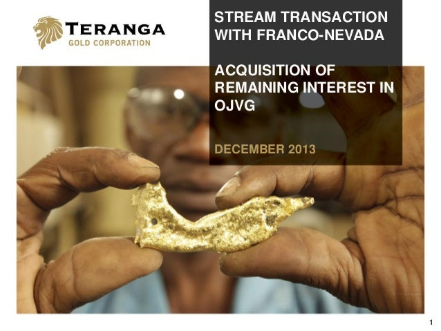 STREAM TRANSACTION WITH FRANCO-NEVADA ACQUISITION OF REMAINING INTEREST IN OJVG DECEMBER 2013  1