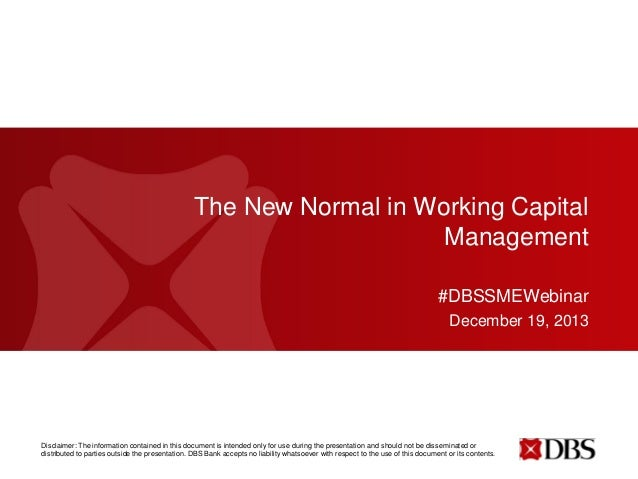 The New Normal in Working Capital Management #DBSSMEWebinar December 19, 2013  Disclaimer: The information contained in th...