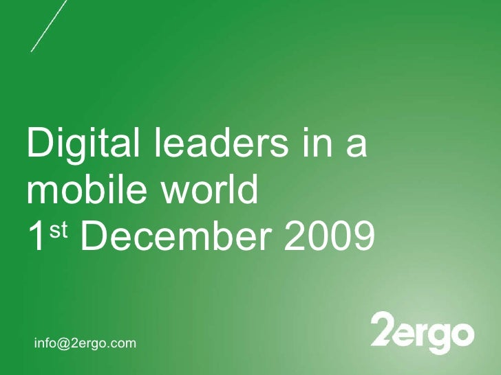 Digital leaders in a mobile world 1 st  December 2009 [email_address]