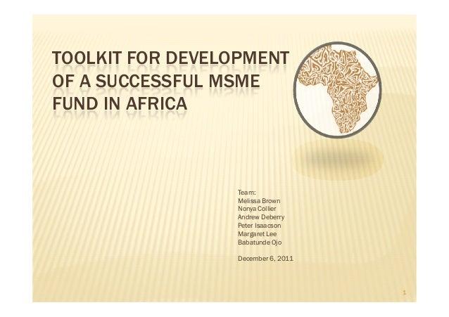 TOOLKIT FOR DEVELOPMENTOF A SUCCESSFUL MSMEFUND IN AFRICA                 Team:                 Melissa Brown             ...