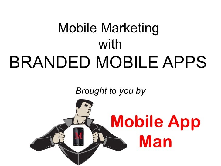 Mobile Marketing          withBRANDED MOBILE APPS      Brought to you by              Mobile App                Man