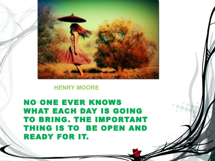 HENRY MOORENO ONE EVER KNOWSWHAT EACH DAY IS GOINGTO BRING . THE IMPORTANTTHING IS TO BE OPEN ANDREADY FOR IT.