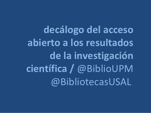 decálogo del accesoabierto a los resultados     de la investigacióncientífica / @BiblioUPM      @BibliotecasUSAL