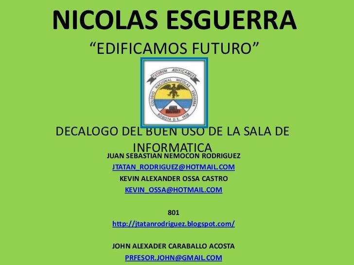 """NICOLAS ESGUERRA     """"EDIFICAMOS FUTURO""""DECALOGO DEL BUEN USO DE LA SALA DE              INFORMATICA       JUAN SEBASTIAN ..."""