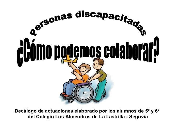 Personas discapacitadas ¿Cómo podemos colaborar? Decálogo de actuaciones elaborado por los alumnos de 5º y 6º  del Colegio...