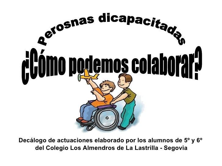 Perosnas dicapacitadas ¿Cómo podemos colaborar? Decálogo de actuaciones elaborado por los alumnos de 5º y 6º  del Colegio ...