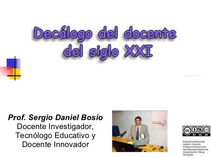 Prof. Sergio Daniel Bosio  Docente Investigador,  Tecnólogo Educativo y   Docente Innovador