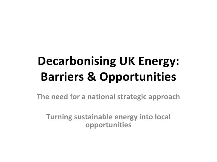 Decarbonising UK Energy: Barriers & Opportunities The need for a national strategic approach Turning sustainable energy in...