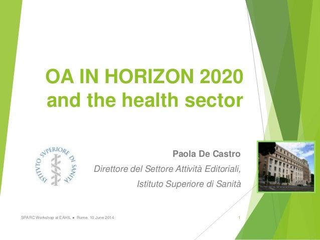 OA IN HORIZON 2020 and the health sector Paola De Castro Direttore del Settore Attività Editoriali, Istituto Superiore di ...