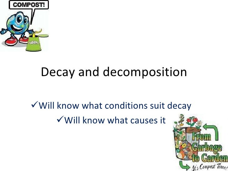 Decay and decomposition <ul><li>Will know what conditions suit decay </li></ul><ul><li>Will know what causes it </li></ul>
