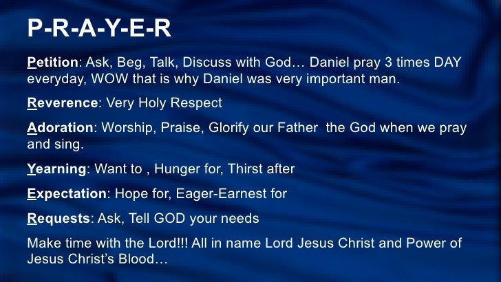 P-R-A-Y-E-RPetition: Ask, Beg, Talk, Discuss with God… Daniel pray 3 times DAYeveryday, WOW that is why Daniel was very im...