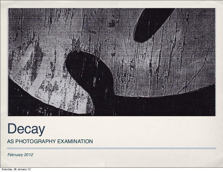 Decay    AS PHOTOGRAPHY EXAMINATION    February 2012Saturday, 28 January 12