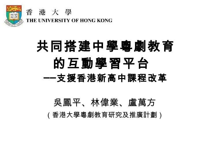 共同搭建中學粵劇教育 的互動學習平台    ──支援香港新高中課程改革 吳鳳平、林偉業、盧萬方 (香港大學粵劇教育研究及推廣計劃)