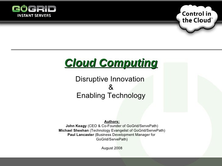 Cloud Computing Disruptive Innovation  & Enabling Technology Authors: John Keagy  (CEO & Co-Founder of GoGrid/ServePath) M...