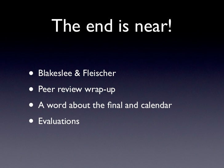 The end is near!• Blakeslee & Fleischer• Peer review wrap-up• A word about the final and calendar• Evaluations