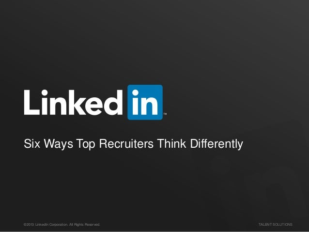 Six Ways Top Recruiters Think Differently  ©2013 LinkedIn Corporation. All Rights Reserved.  TALENT SOLUTIONS
