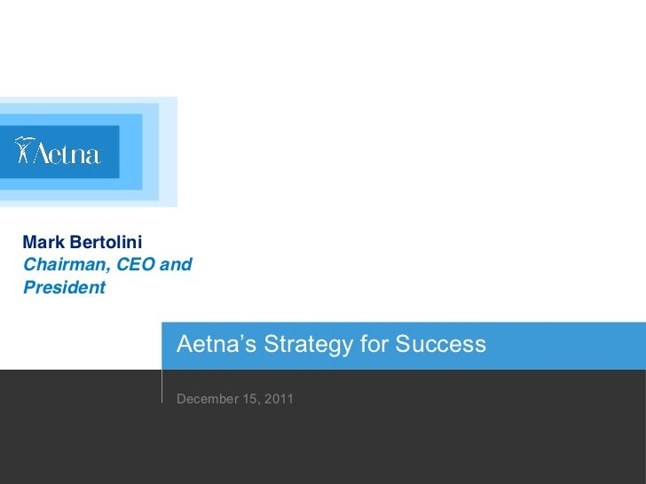 Mark BertoliniChairman, CEO andPresident               Aetna's Strategy for Success               December 15, 2011