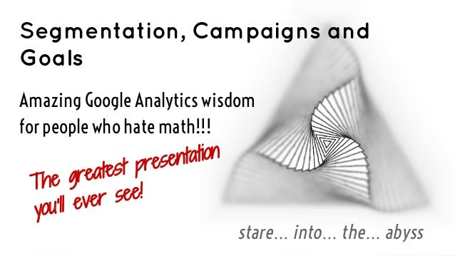 Segmentation, Campaigns and Goals Amazing Google Analytics wisdom for people who hate math!!! entation st pres e greate Th...