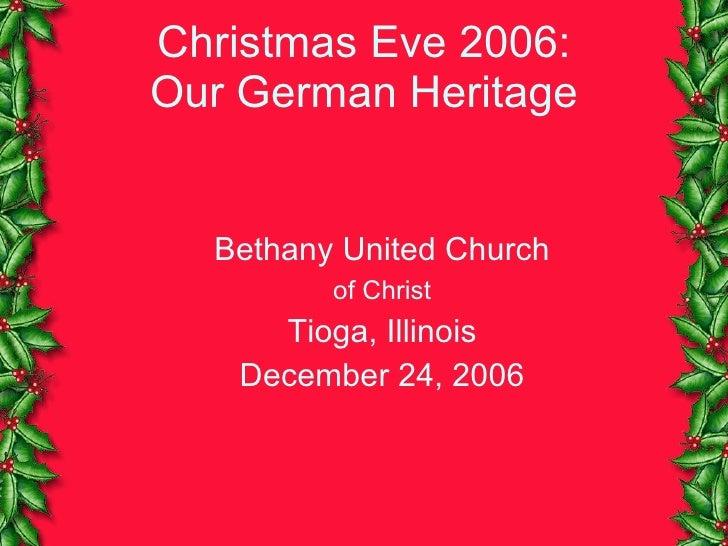Christmas Eve 2006: Our German Heritage <ul><ul><li>Bethany United Church </li></ul></ul><ul><ul><li>of Christ </li></ul><...
